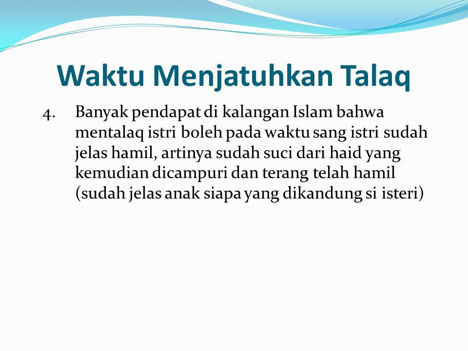 Waktu Menjatuhkan Talaq 4.Banyak pendapat di kalangan Islam bahwa mentalaq istri boleh pada waktu sang istri sudah jelas hamil, artinya sudah suci dar