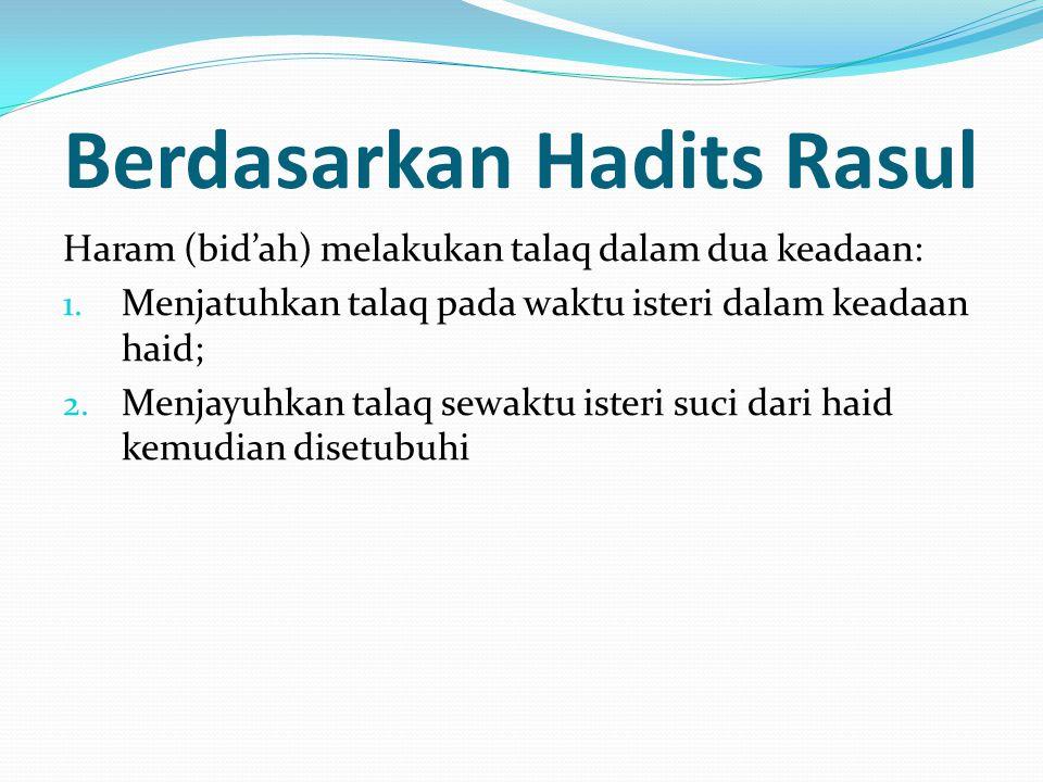 Berdasarkan Hadits Rasul Haram (bid'ah) melakukan talaq dalam dua keadaan: 1. Menjatuhkan talaq pada waktu isteri dalam keadaan haid; 2. Menjayuhkan t
