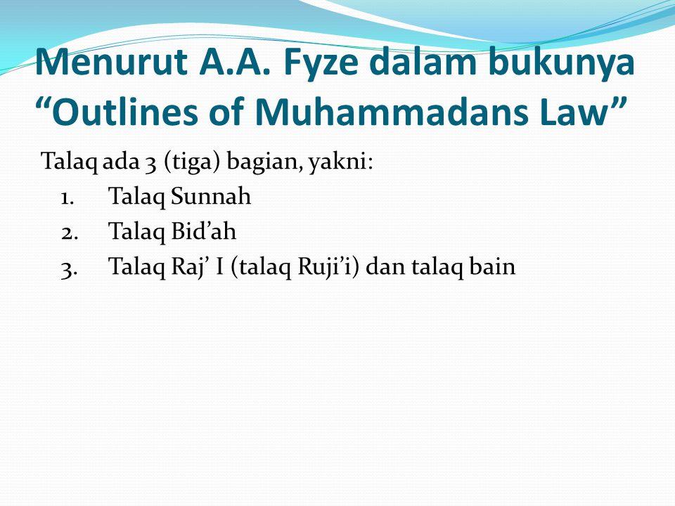 """Menurut A.A. Fyze dalam bukunya """"Outlines of Muhammadans Law"""" Talaq ada 3 (tiga) bagian, yakni: 1.Talaq Sunnah 2.Talaq Bid'ah 3.Talaq Raj' I (talaq Ru"""
