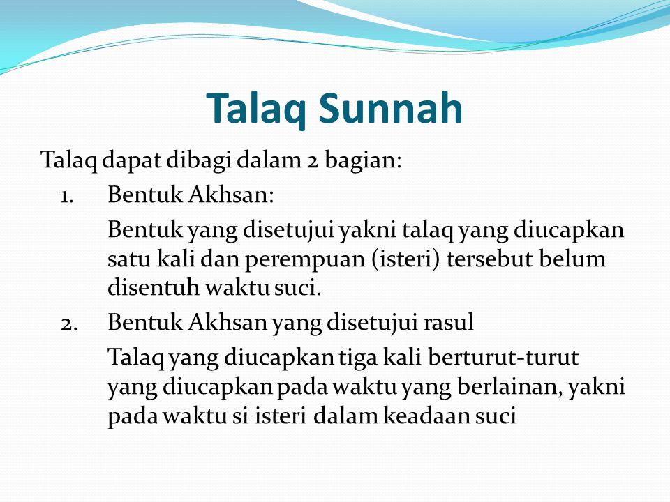 Talaq Sunnah Talaq dapat dibagi dalam 2 bagian: 1.Bentuk Akhsan: Bentuk yang disetujui yakni talaq yang diucapkan satu kali dan perempuan (isteri) ter