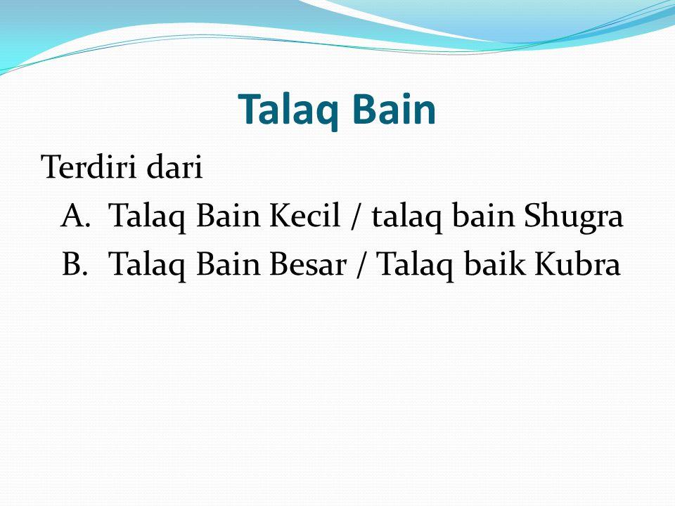 Talaq Bain Terdiri dari A.Talaq Bain Kecil / talaq bain Shugra B.Talaq Bain Besar / Talaq baik Kubra