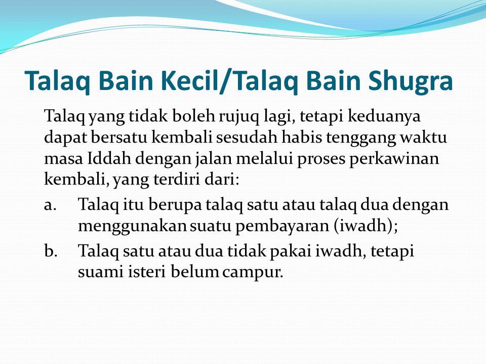 Talaq Bain Kecil/Talaq Bain Shugra Talaq yang tidak boleh rujuq lagi, tetapi keduanya dapat bersatu kembali sesudah habis tenggang waktu masa Iddah de