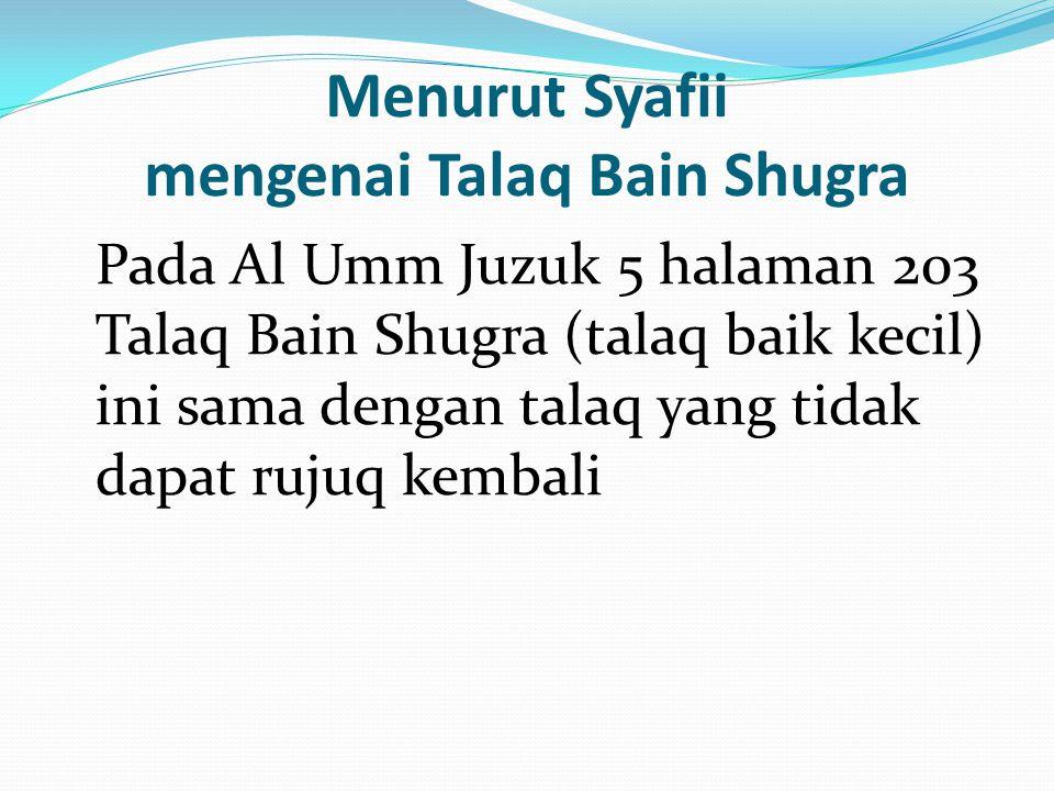 Menurut Syafii mengenai Talaq Bain Shugra Pada Al Umm Juzuk 5 halaman 203 Talaq Bain Shugra (talaq baik kecil) ini sama dengan talaq yang tidak dapat