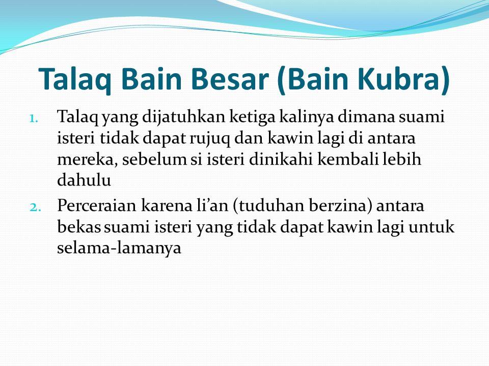 Talaq Bain Besar (Bain Kubra) 1. Talaq yang dijatuhkan ketiga kalinya dimana suami isteri tidak dapat rujuq dan kawin lagi di antara mereka, sebelum s