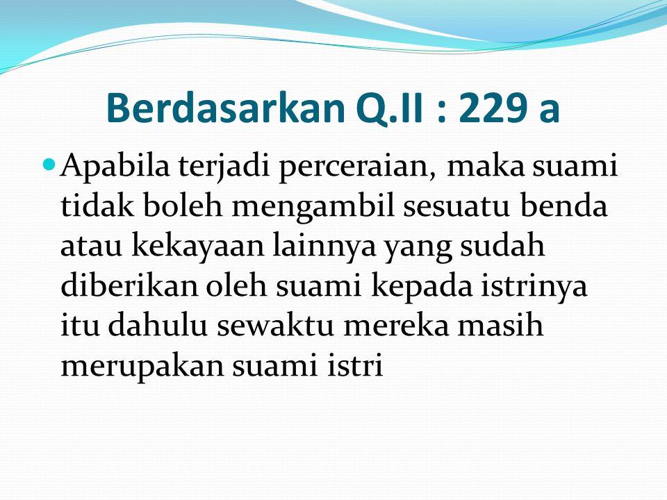 Berdasarkan Q.II : 229 a Apabila terjadi perceraian, maka suami tidak boleh mengambil sesuatu benda atau kekayaan lainnya yang sudah diberikan oleh su