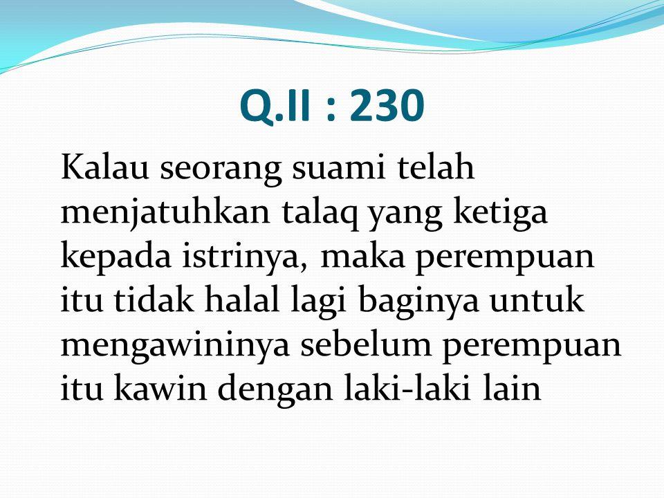 Q.II : 230 Kalau seorang suami telah menjatuhkan talaq yang ketiga kepada istrinya, maka perempuan itu tidak halal lagi baginya untuk mengawininya seb
