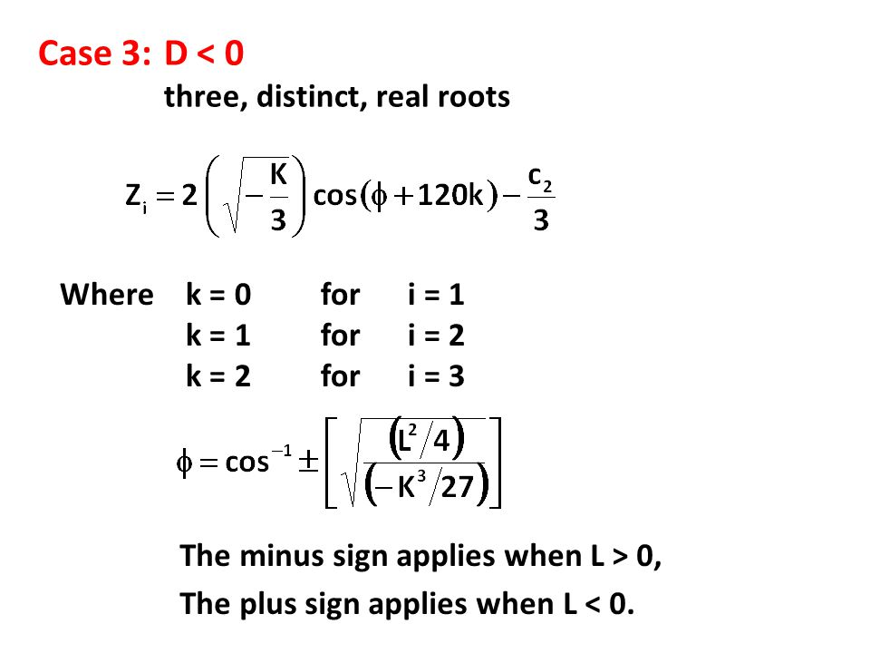 Case 3:D < 0 three, distinct, real roots Where k = 0 for i = 1 k = 1 for i = 2 k = 2 for i = 3 The minus sign applies when L > 0, The plus sign applie