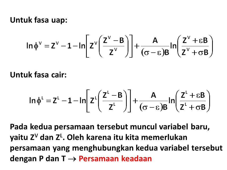 Untuk fasa uap: Untuk fasa cair: Pada kedua persamaan tersebut muncul variabel baru, yaitu Z V dan Z L. Oleh karena itu kita memerlukan persamaan yang