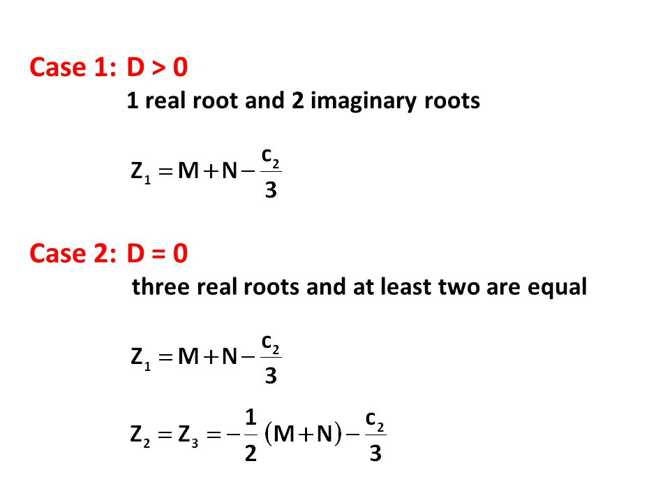 Case 1:D > 0 1 real root and 2 imaginary roots Case 2:D = 0 three real roots and at least two are equal