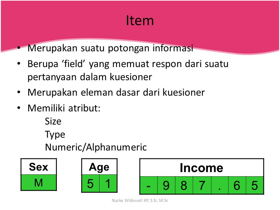 Item Merupakan suatu potongan informasi Berupa 'field' yang memuat respon dari suatu pertanyaan dalam kuesioner Merupakan eleman dasar dari kuesioner