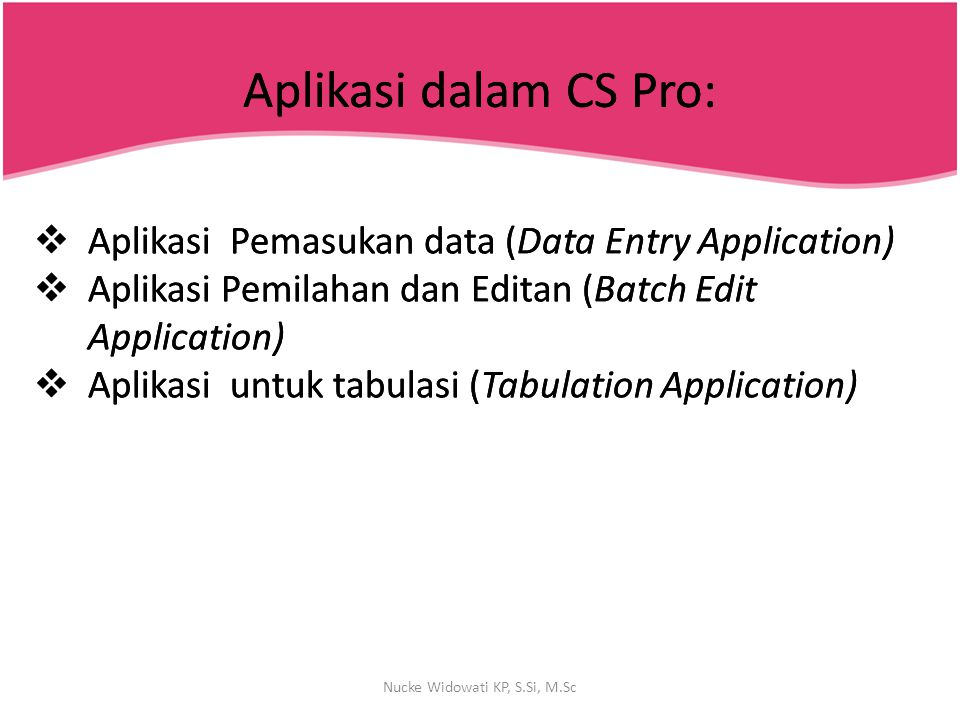 Fungsi-Fungsi dalam CS Pro TaskCSPro File LayoutData Dictionary Data CaptureCSEntry (forms) Data ValidationLogic Data Tabulation (ad hoc)CrossTab Data Tabulation (publish)TBA (CENTS) Data DisseminationTRS, Map Viewer Variance AnalysisTBA (CenVar) Forms TrackingExample UtilitiesSee next slide Nucke Widowati KP, S.Si, M.Sc