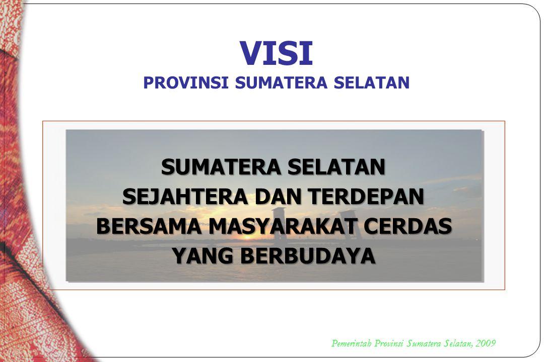 VISI PROVINSI SUMATERA SELATAN SUMATERA SELATAN SEJAHTERA DAN TERDEPAN BERSAMA MASYARAKAT CERDAS YANG BERBUDAYA Pemerintah Provinsi Sumatera Selatan,