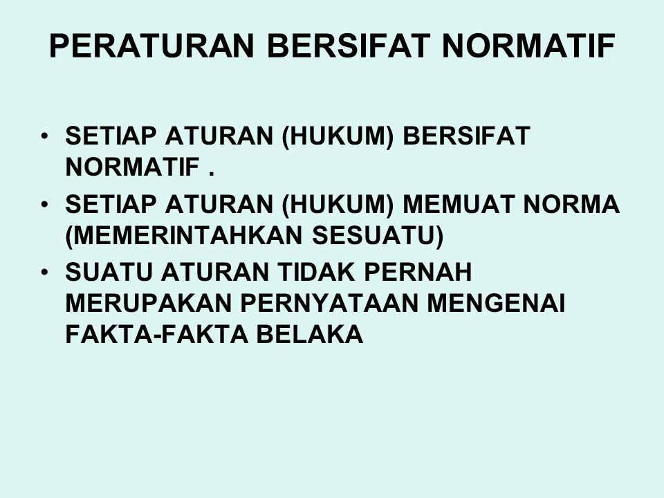 PERATURAN BERSIFAT NORMATIF SETIAP ATURAN (HUKUM) BERSIFAT NORMATIF. SETIAP ATURAN (HUKUM) MEMUAT NORMA (MEMERINTAHKAN SESUATU) SUATU ATURAN TIDAK PER