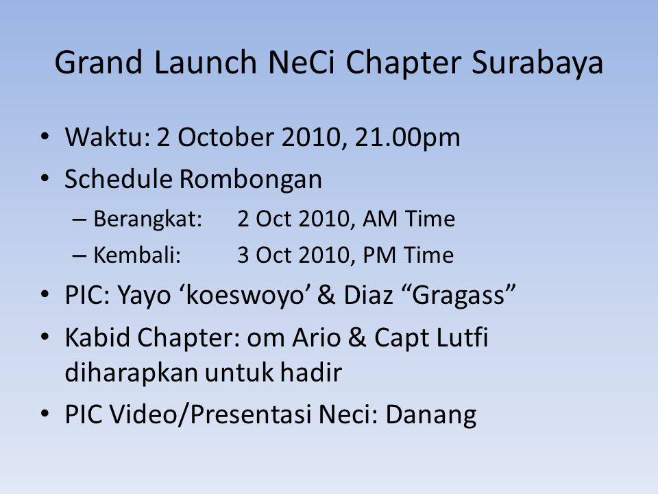 Grand Launch NeCi Chapter Surabaya Waktu: 2 October 2010, 21.00pm Schedule Rombongan – Berangkat: 2 Oct 2010, AM Time – Kembali: 3 Oct 2010, PM Time PIC: Yayo 'koeswoyo' & Diaz Gragass Kabid Chapter: om Ario & Capt Lutfi diharapkan untuk hadir PIC Video/Presentasi Neci: Danang