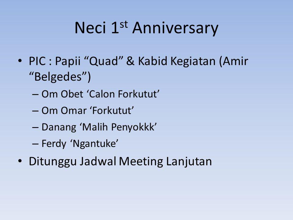 Neci 1 st Anniversary PIC : Papii Quad & Kabid Kegiatan (Amir Belgedes ) – Om Obet 'Calon Forkutut' – Om Omar 'Forkutut' – Danang 'Malih Penyokkk' – Ferdy 'Ngantuke' Ditunggu Jadwal Meeting Lanjutan