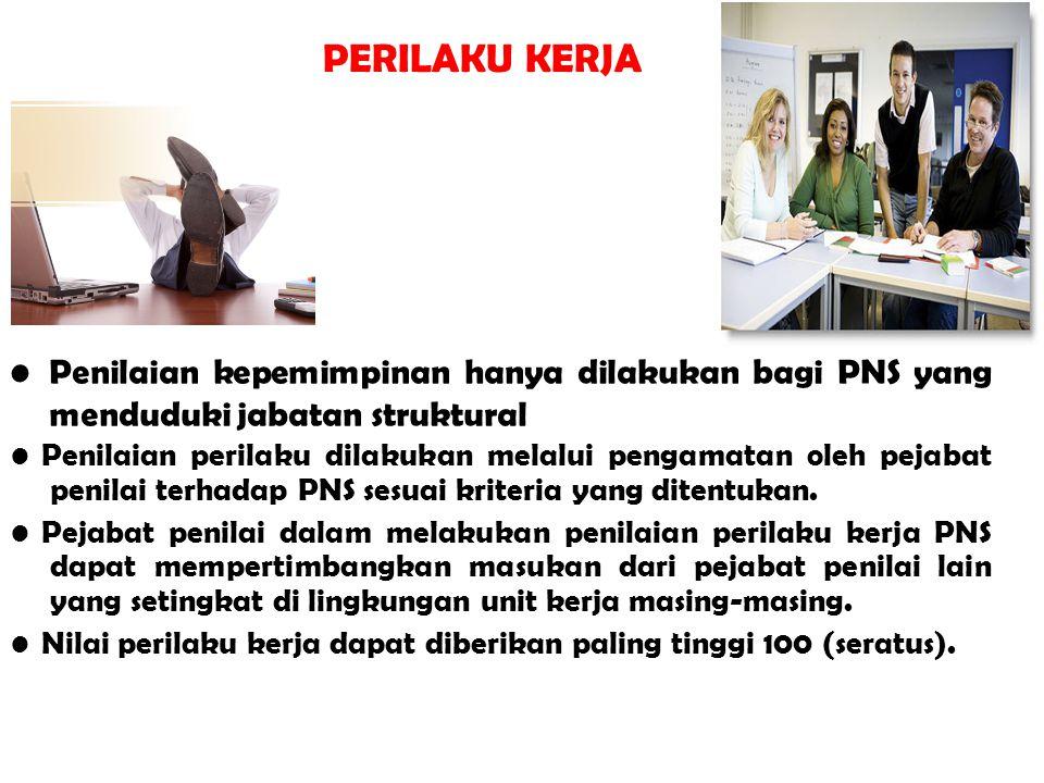 PERILAKU KERJA Penilaian kepemimpinan hanya dilakukan bagi PNS yang menduduki jabatan struktural Penilaian perilaku dilakukan melalui pengamatan oleh pejabat penilai terhadap PNS sesuai kriteria yang ditentukan.