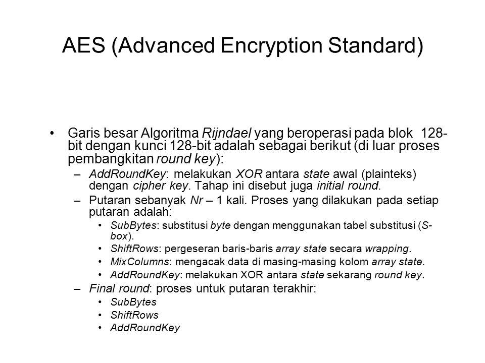 AES (Advanced Encryption Standard) Garis besar Algoritma Rijndael yang beroperasi pada blok 128- bit dengan kunci 128-bit adalah sebagai berikut (di luar proses pembangkitan round key): –AddRoundKey: melakukan XOR antara state awal (plainteks) dengan cipher key.