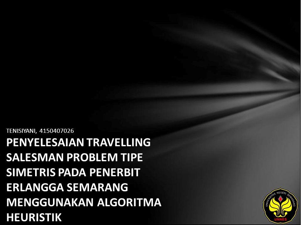 TENISIYANI, 4150407026 PENYELESAIAN TRAVELLING SALESMAN PROBLEM TIPE SIMETRIS PADA PENERBIT ERLANGGA SEMARANG MENGGUNAKAN ALGORITMA HEURISTIK