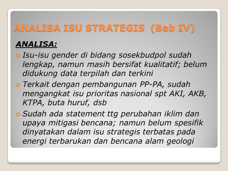 ANALISA ISU STRATEGIS (Bab IV) ANALISA: Isu-isu gender di bidang sosekbudpol sudah lengkap, namun masih bersifat kualitatif; belum didukung data terpi