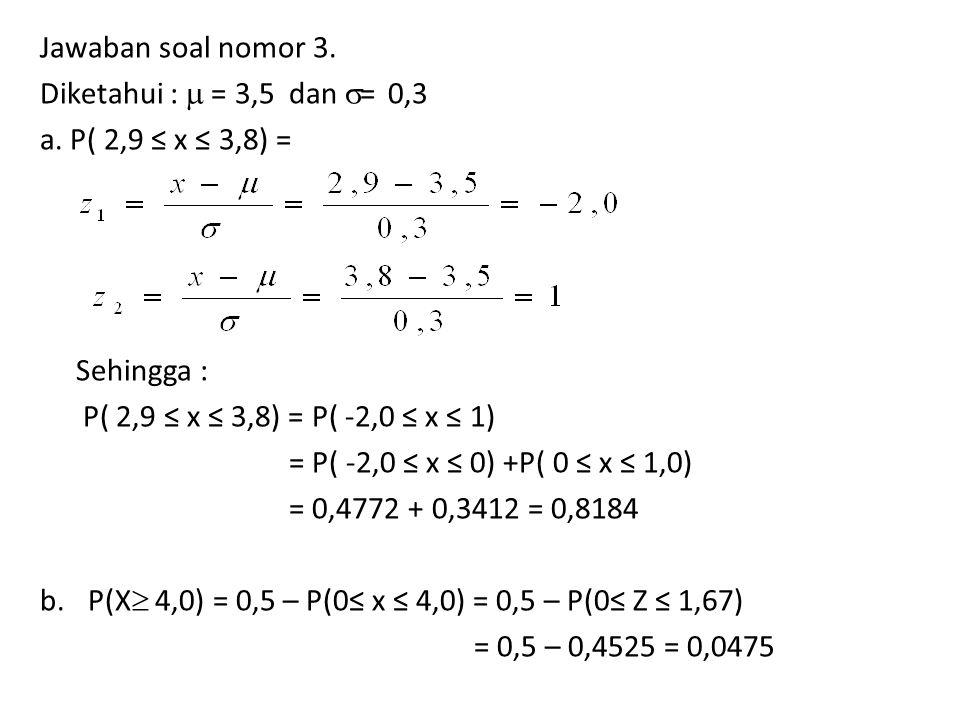 Jawaban soal nomor 3. Diketahui :  = 3,5 dan  = 0,3 a. P( 2,9 ≤ x ≤ 3,8) = Sehingga : P( 2,9 ≤ x ≤ 3,8) = P( -2,0 ≤ x ≤ 1) = P( -2,0 ≤ x ≤ 0) +P( 0