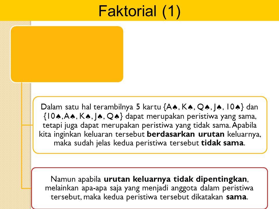 Faktorial (1) Dalam satu hal terambilnya 5 kartu {A , K , Q , J , 10  } dan {10 , A , K , J , Q  } dapat merupakan peristiwa yang sama, teta