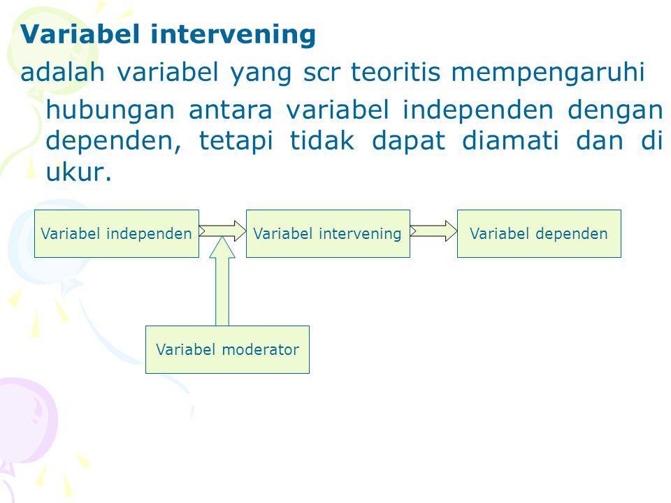 Variabel intervening adalah variabel yang scr teoritis mempengaruhi hubungan antara variabel independen dengan dependen, tetapi tidak dapat diamati da
