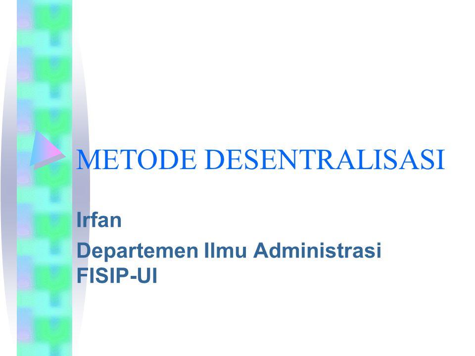 METODE DESENTRALISASI Irfan Departemen Ilmu Administrasi FISIP-UI