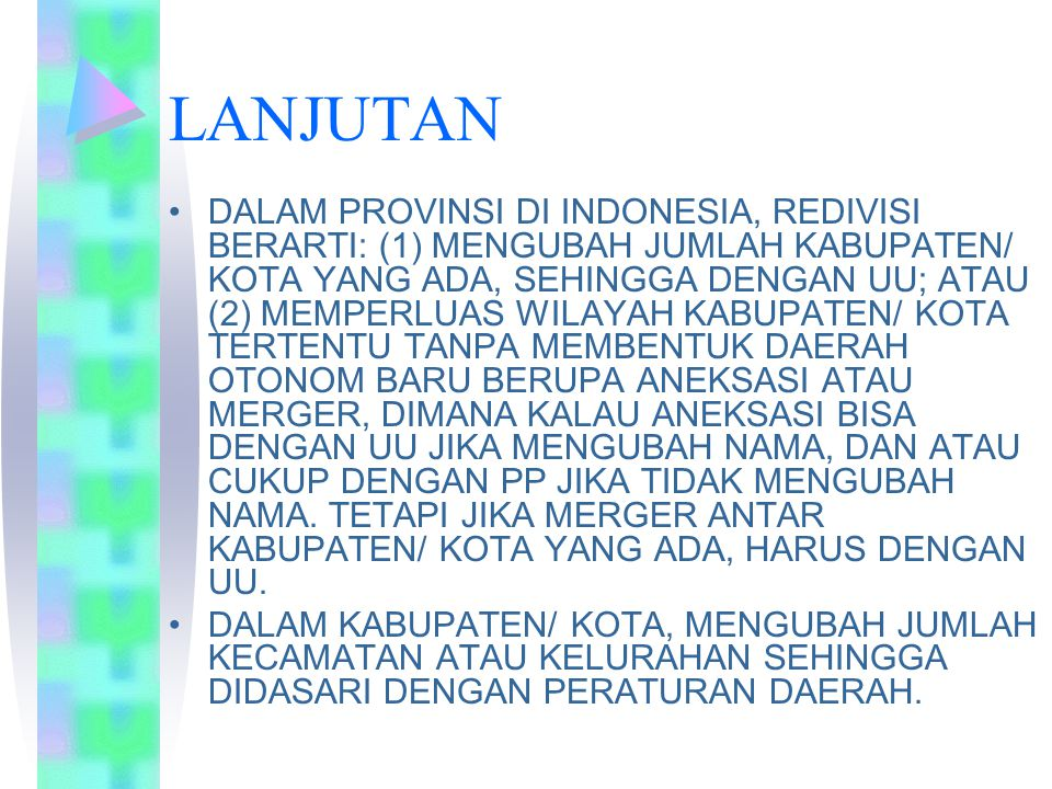 LANJUTAN DALAM PROVINSI DI INDONESIA, REDIVISI BERARTI: (1) MENGUBAH JUMLAH KABUPATEN/ KOTA YANG ADA, SEHINGGA DENGAN UU; ATAU (2) MEMPERLUAS WILAYAH KABUPATEN/ KOTA TERTENTU TANPA MEMBENTUK DAERAH OTONOM BARU BERUPA ANEKSASI ATAU MERGER, DIMANA KALAU ANEKSASI BISA DENGAN UU JIKA MENGUBAH NAMA, DAN ATAU CUKUP DENGAN PP JIKA TIDAK MENGUBAH NAMA.