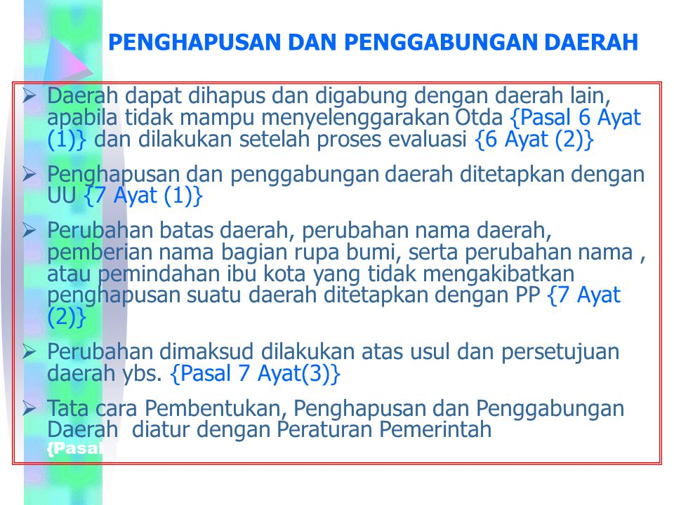 PENGHAPUSAN DAN PENGGABUNGAN DAERAH  Daerah dapat dihapus dan digabung dengan daerah lain, apabila tidak mampu menyelenggarakan Otda {Pasal 6 Ayat (1)} dan dilakukan setelah proses evaluasi {6 Ayat (2)}  Penghapusan dan penggabungan daerah ditetapkan dengan UU {7 Ayat (1)}  Perubahan batas daerah, perubahan nama daerah, pemberian nama bagian rupa bumi, serta perubahan nama, atau pemindahan ibu kota yang tidak mengakibatkan penghapusan suatu daerah ditetapkan dengan PP {7 Ayat (2)}  Perubahan dimaksud dilakukan atas usul dan persetujuan daerah ybs.