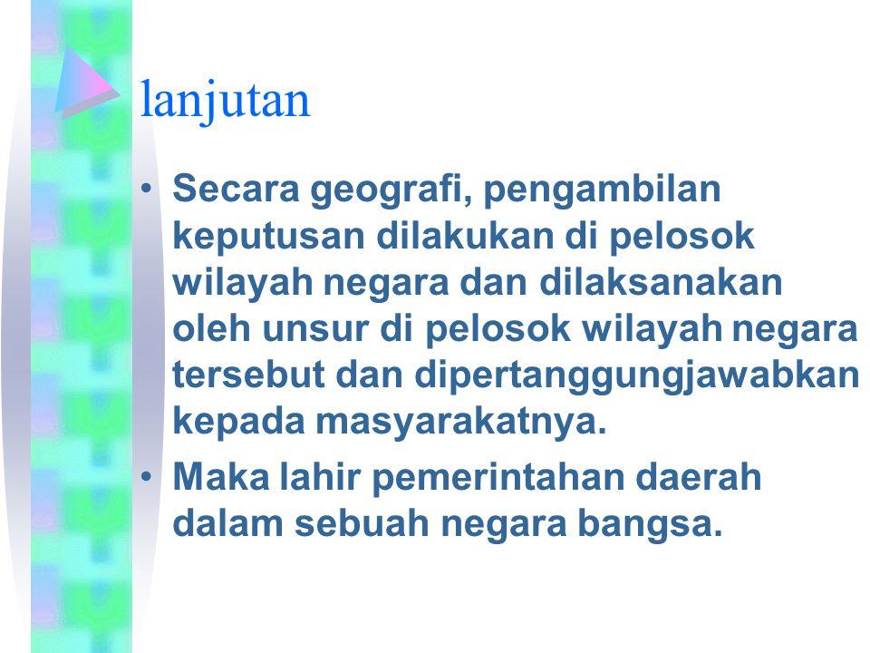 lanjutan Secara geografi, pengambilan keputusan dilakukan di pelosok wilayah negara dan dilaksanakan oleh unsur di pelosok wilayah negara tersebut dan dipertanggungjawabkan kepada masyarakatnya.