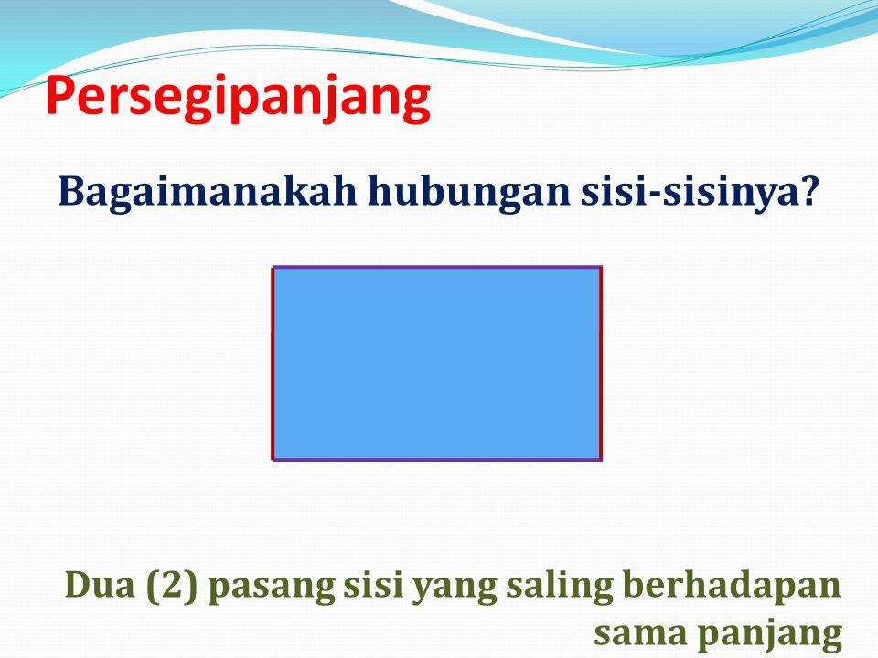 Persegipanjang Dua (2) pasang sisi yang saling berhadapan sama panjang Bagaimanakah hubungan sisi-sisinya?