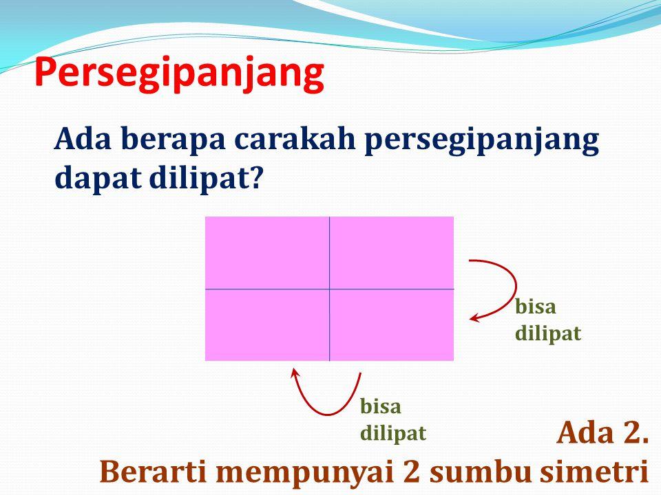 Persegipanjang Ada 2. Berarti mempunyai 2 sumbu simetri Ada berapa carakah persegipanjang dapat dilipat? bisa dilipat