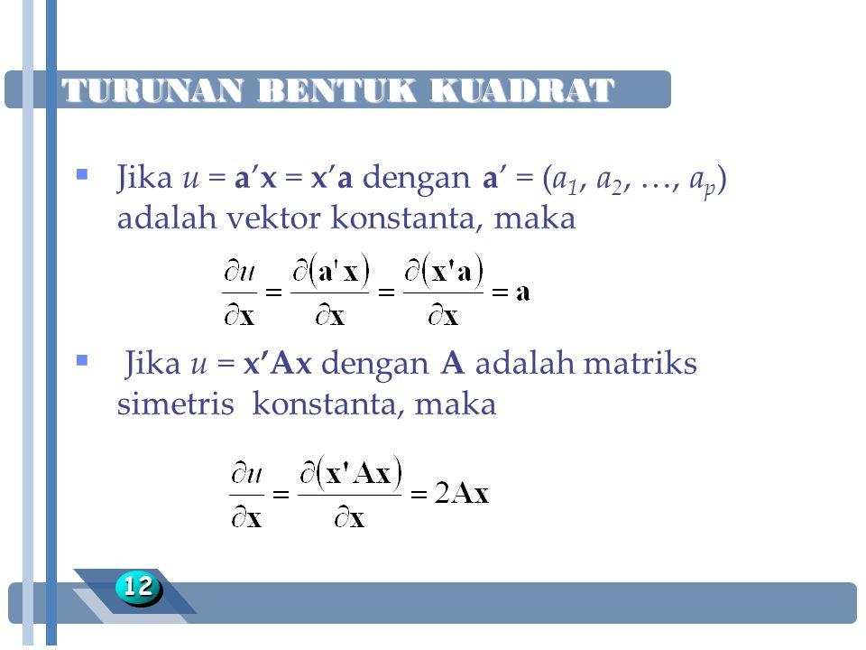 TURUNAN BENTUK KUADRAT 1212  Jika u = a'x = x'a dengan a' = (a 1, a 2, …, a p ) adalah vektor konstanta, maka  Jika u = x'Ax dengan A adalah matriks