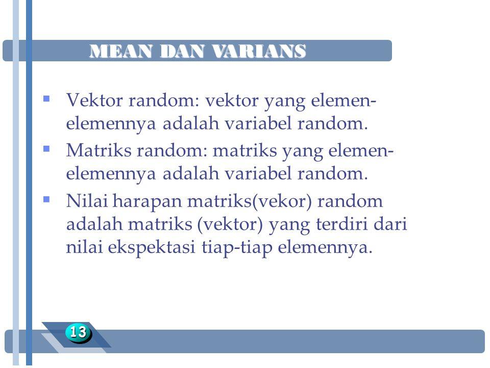 MEAN DAN VARIANS 1313  Vektor random: vektor yang elemen- elemennya adalah variabel random.  Matriks random: matriks yang elemen- elemennya adalah v