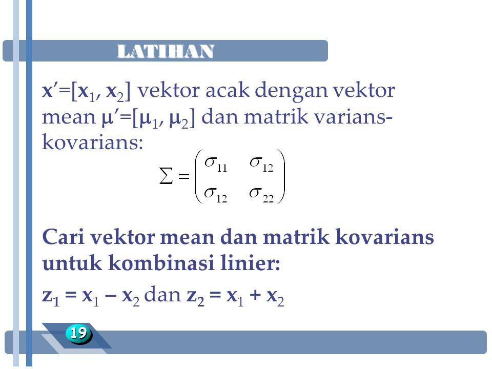 LATIHAN 1919 x'=[x 1, x 2 ] vektor acak dengan vektor mean  '=[  1,  2 ] dan matrik varians- kovarians: Cari vektor mean dan matrik kovarians untuk