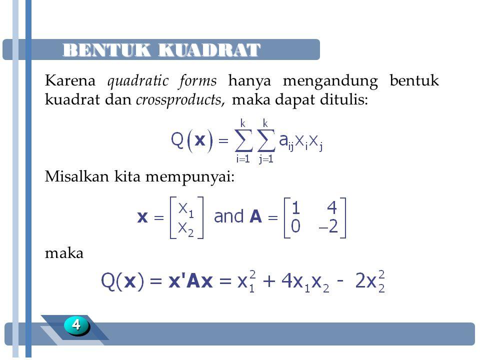 BENTUK KUADRAT 44 Karena quadratic forms hanya mengandung bentuk kuadrat dan crossproducts, maka dapat ditulis: Misalkan kita mempunyai: maka