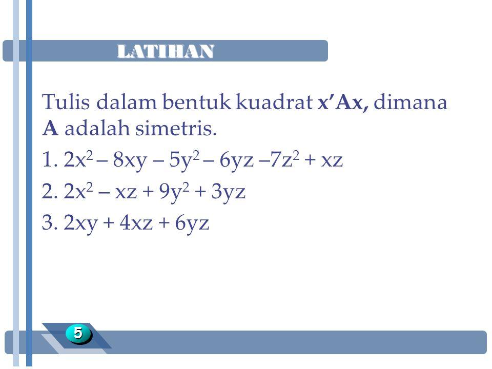 LATIHAN 55 Tulis dalam bentuk kuadrat x'Ax, dimana A adalah simetris. 1. 2x 2 – 8xy – 5y 2 – 6yz –7z 2 + xz 2. 2x 2 – xz + 9y 2 + 3yz 3. 2xy + 4xz + 6