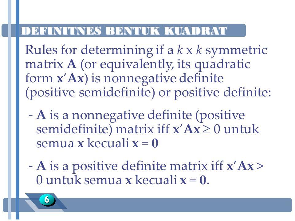 DEFINITNES BENTUK KUADRAT 77 Teorema: Jika A memiliki diagonal element a ii, i = 1,…,k -A is a nonnegative definite (positive semidefinite) matrix iff a ii  0, i = 1,…,k -A is a positive definite matrix iff a ii > 0, i = 1,…,k