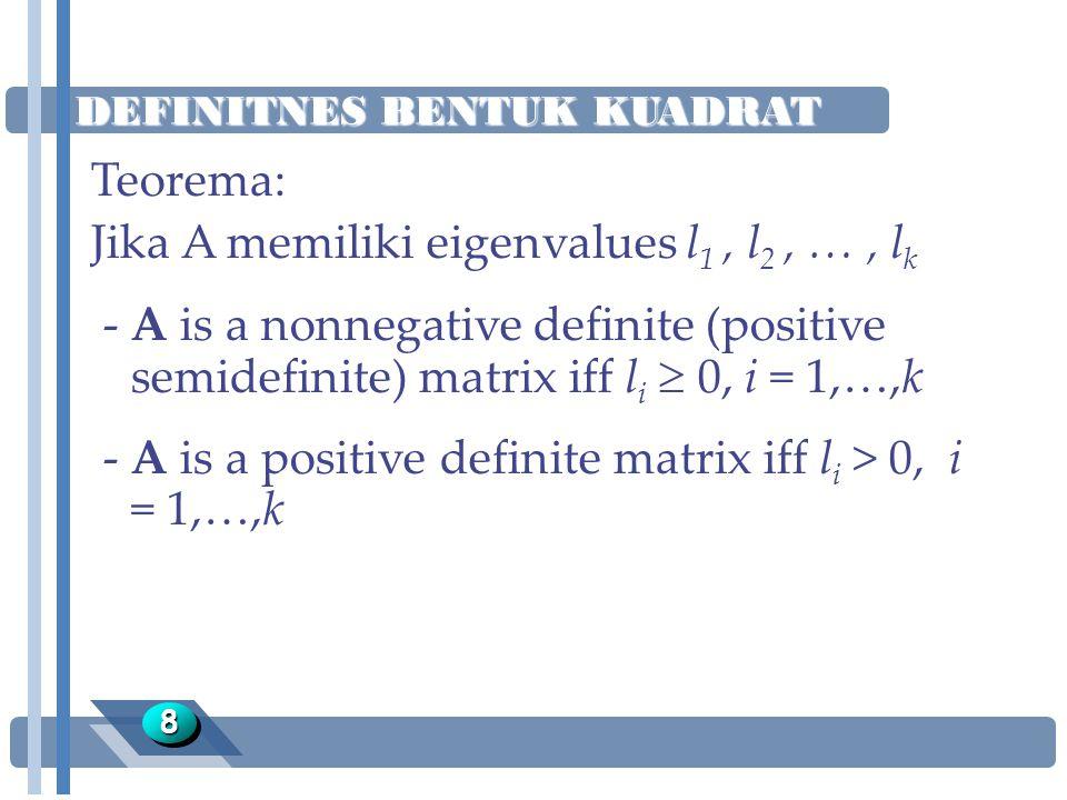 DEFINITNES BENTUK KUADRAT 88 Teorema: Jika A memiliki eigenvalues l 1, l 2, …, l k -A is a nonnegative definite (positive semidefinite) matrix iff l i