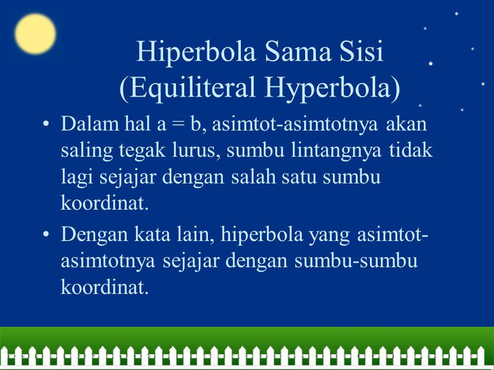 Hiperbola Sama Sisi (Equiliteral Hyperbola) Dalam hal a = b, asimtot-asimtotnya akan saling tegak lurus, sumbu lintangnya tidak lagi sejajar dengan sa