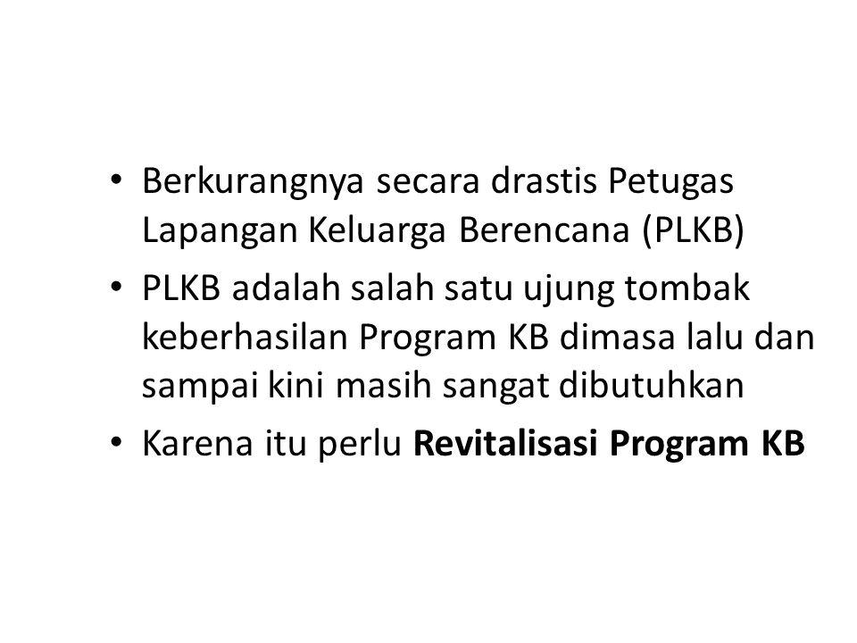 Berkurangnya secara drastis Petugas Lapangan Keluarga Berencana (PLKB) PLKB adalah salah satu ujung tombak keberhasilan Program KB dimasa lalu dan sampai kini masih sangat dibutuhkan Karena itu perlu Revitalisasi Program KB