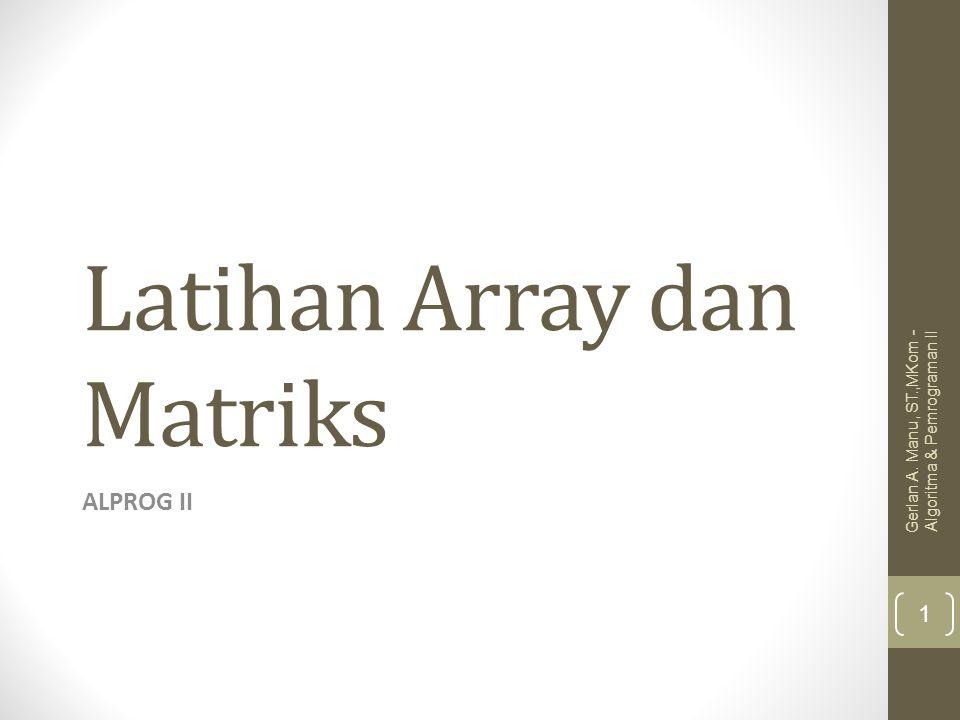 Latihan Array dan Matriks ALPROG II Gerlan A. Manu, ST.,MKom - Algoritma & Pemrograman II 1