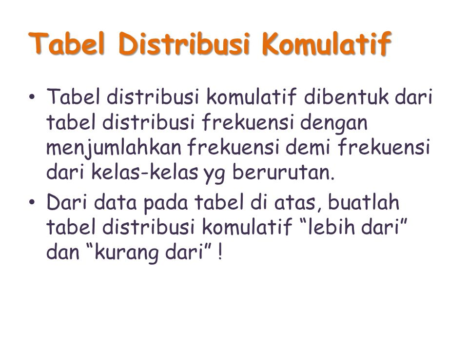 Tabel Distribusi Komulatif Tabel distribusi komulatif dibentuk dari tabel distribusi frekuensi dengan menjumlahkan frekuensi demi frekuensi dari kelas