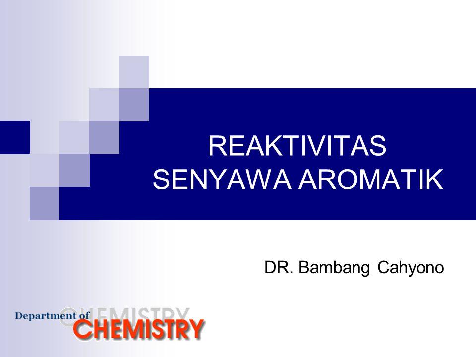 REAKTIVITAS SENYAWA AROMATIK DR. Bambang Cahyono