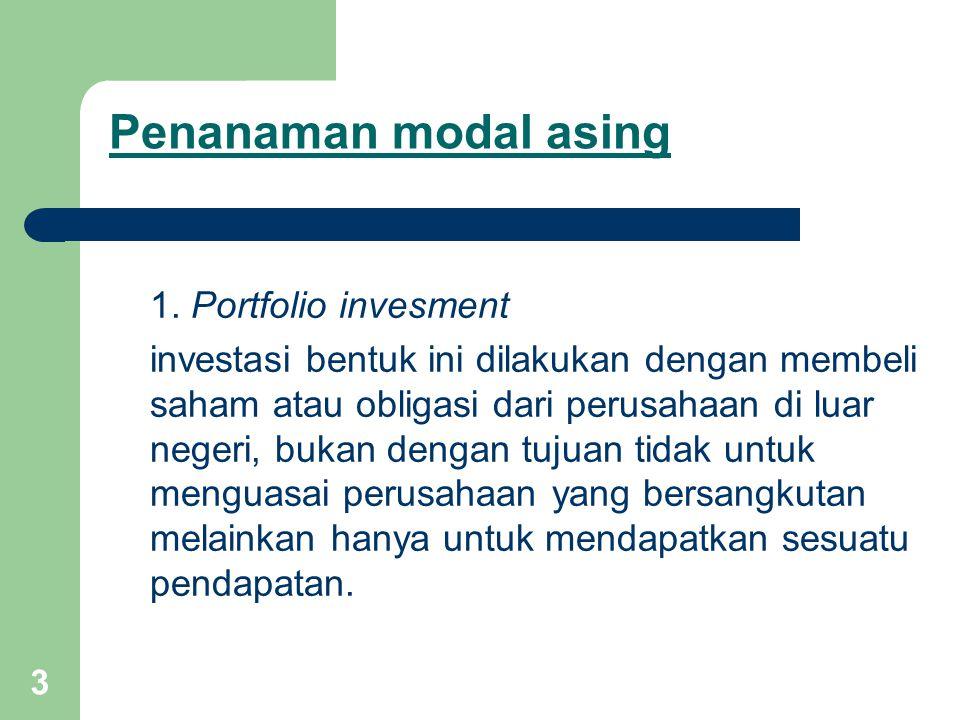 3 Penanaman modal asing 1. Portfolio invesment investasi bentuk ini dilakukan dengan membeli saham atau obligasi dari perusahaan di luar negeri, bukan