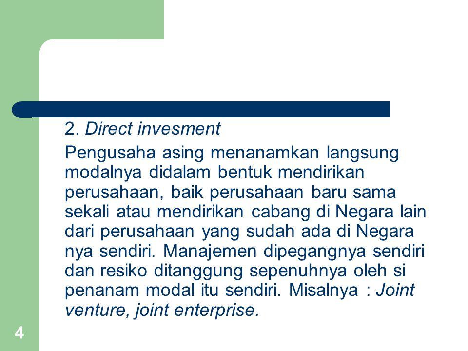 4 2. Direct invesment Pengusaha asing menanamkan langsung modalnya didalam bentuk mendirikan perusahaan, baik perusahaan baru sama sekali atau mendiri