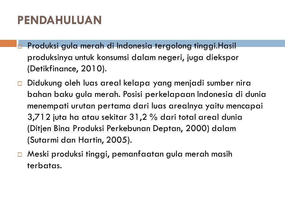 PENDAHULUAN  Produksi gula merah di Indonesia tergolong tinggi.Hasil produksinya untuk konsumsi dalam negeri, juga diekspor (Detikfinance, 2010).  D