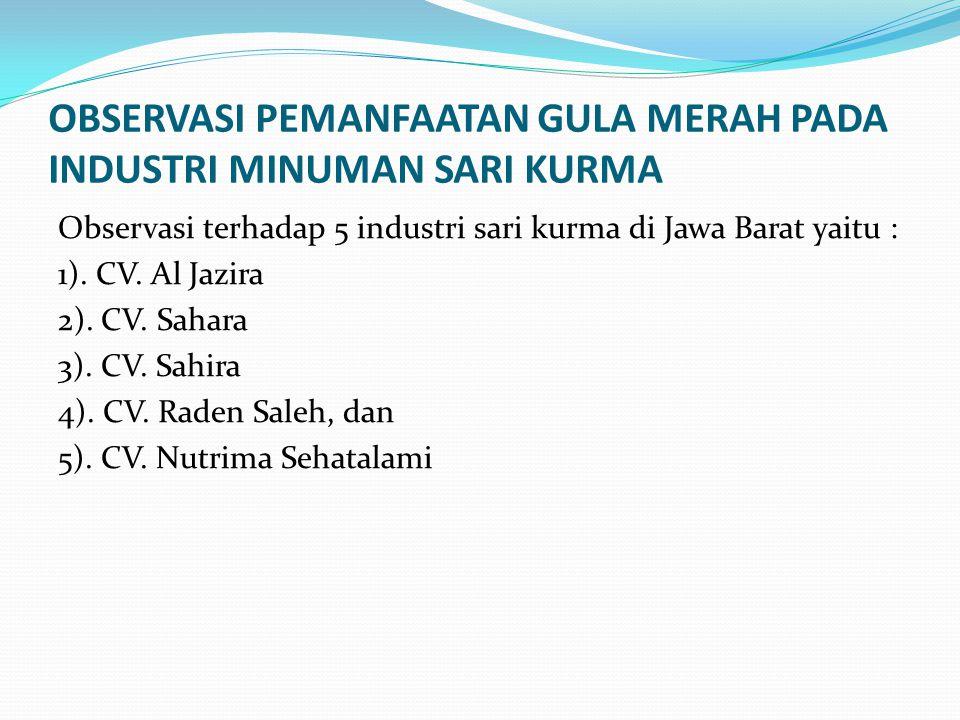 OBSERVASI PEMANFAATAN GULA MERAH PADA INDUSTRI MINUMAN SARI KURMA Observasi terhadap 5 industri sari kurma di Jawa Barat yaitu : 1). CV. Al Jazira 2).