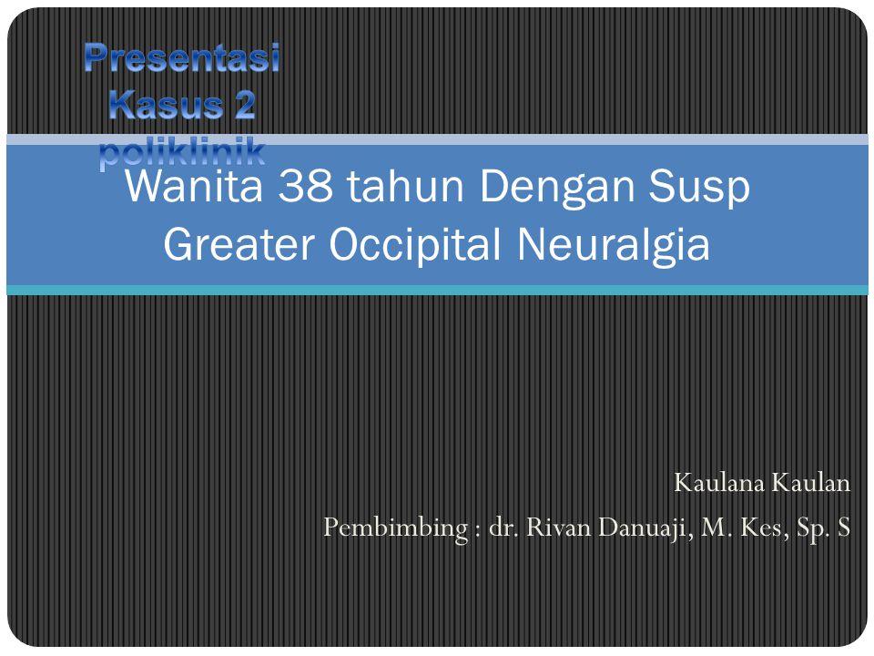 Kaulana Kaulan Pembimbing : dr. Rivan Danuaji, M. Kes, Sp. S Wanita 38 tahun Dengan Susp Greater Occipital Neuralgia