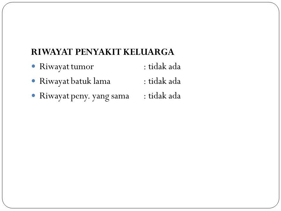 RIWAYAT PENYAKIT KELUARGA Riwayat tumor: tidak ada Riwayat batuk lama: tidak ada Riwayat peny. yang sama: tidak ada